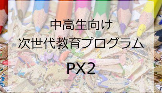 PX2 -中高生向け次世代教育プログラム- の紹介